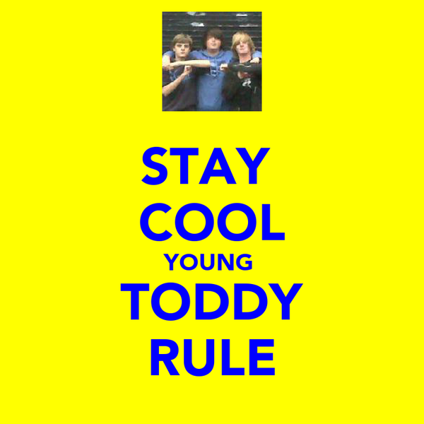 STAY  COOL YOUNG  TODDY RULE