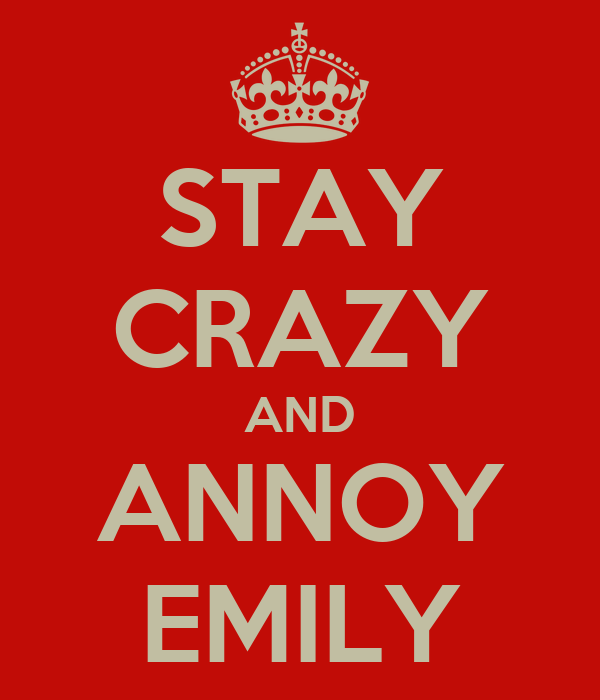 STAY CRAZY AND ANNOY EMILY