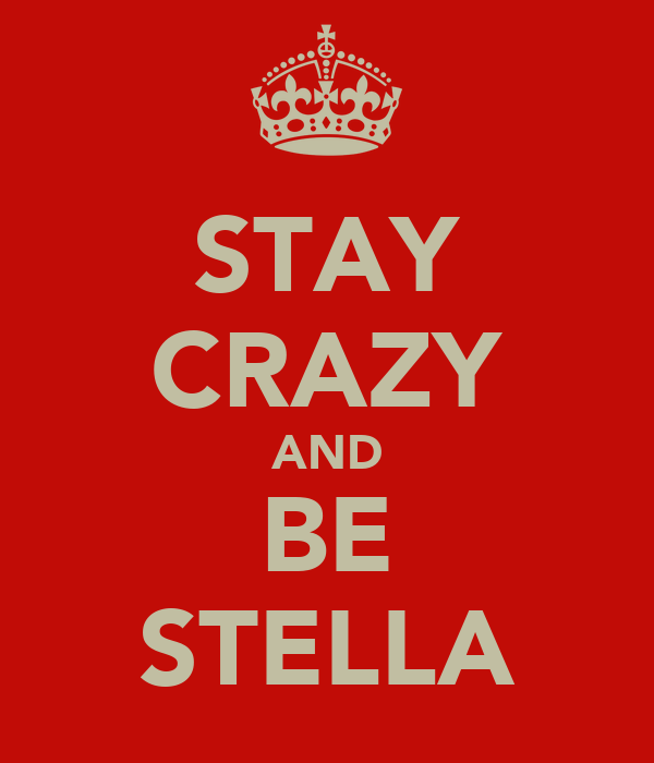 STAY CRAZY AND BE STELLA