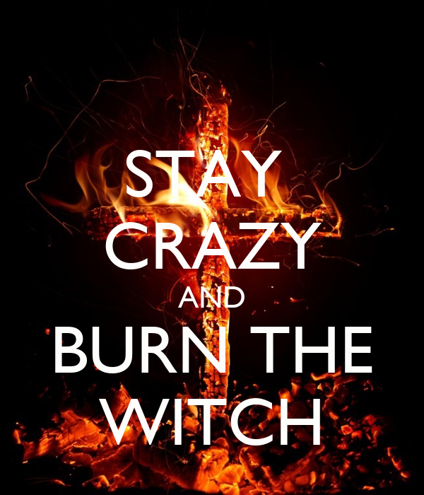 STAY  CRAZY AND BURN THE WITCH