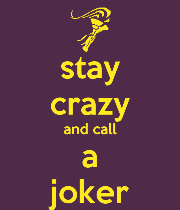 stay crazy and call a joker
