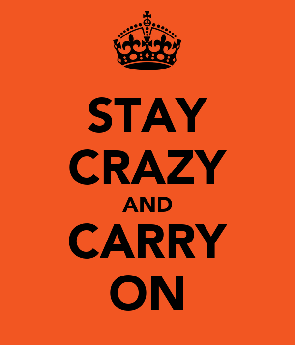 STAY CRAZY AND CARRY ON