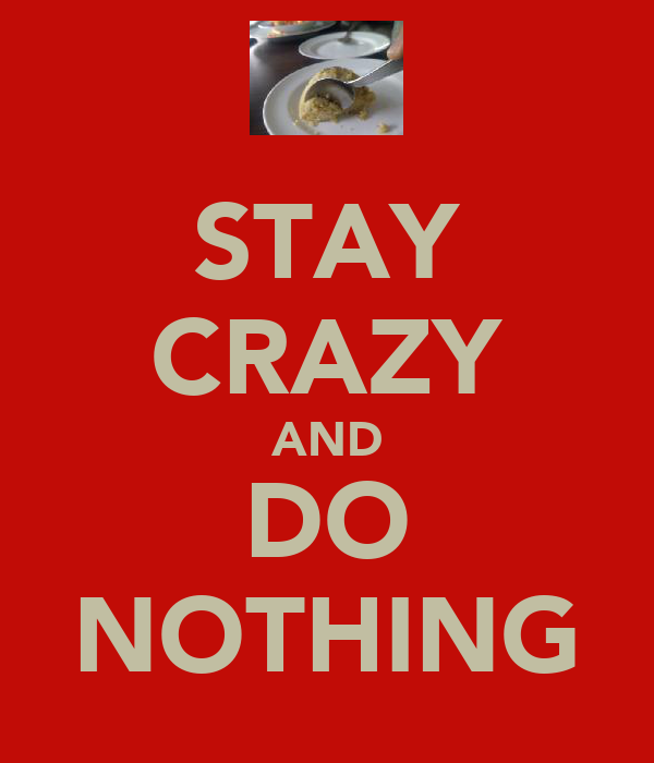STAY CRAZY AND DO NOTHING