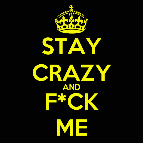STAY CRAZY AND F*CK ME
