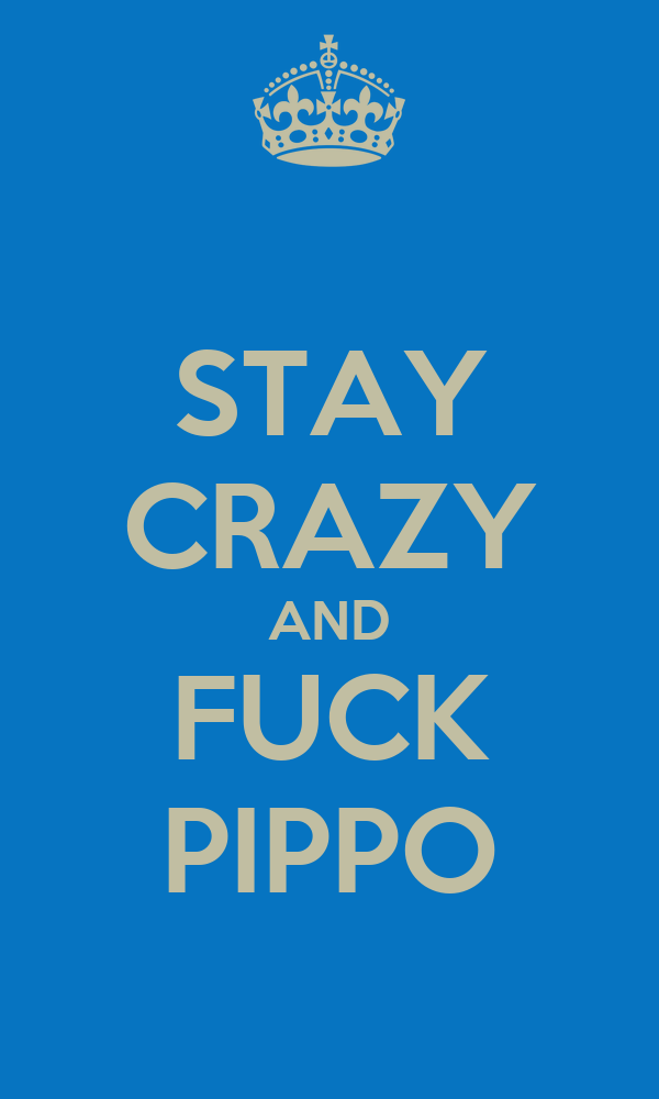 STAY CRAZY AND FUCK PIPPO