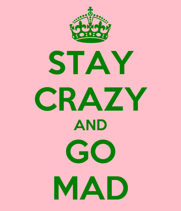 STAY CRAZY AND GO MAD