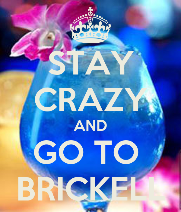 STAY CRAZY AND GO TO  BRICKELL