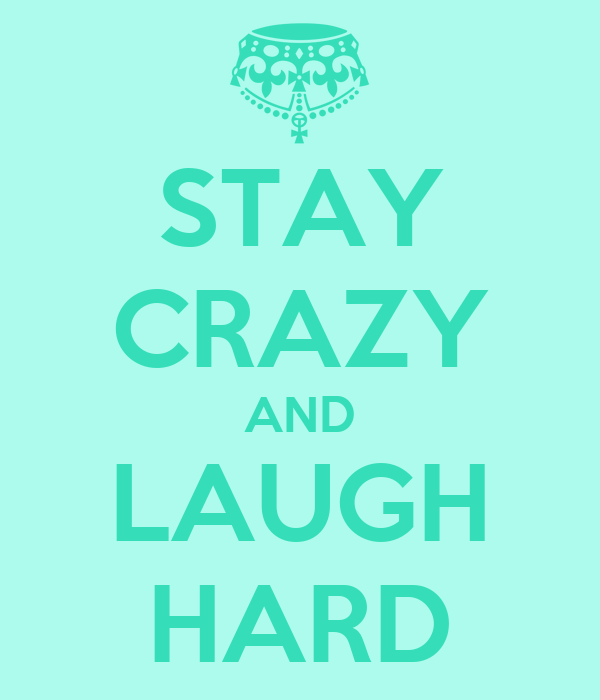 STAY CRAZY AND LAUGH HARD