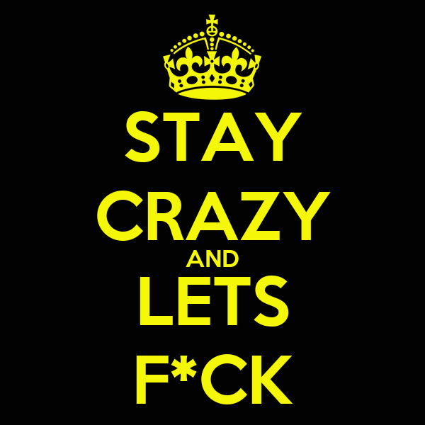 STAY CRAZY AND LETS F*CK