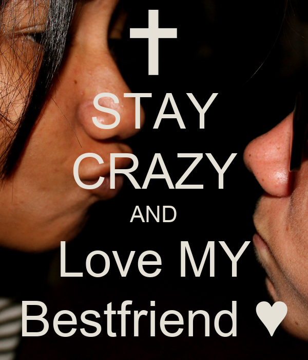 STAY CRAZY AND Love MY Bestfriend ♥