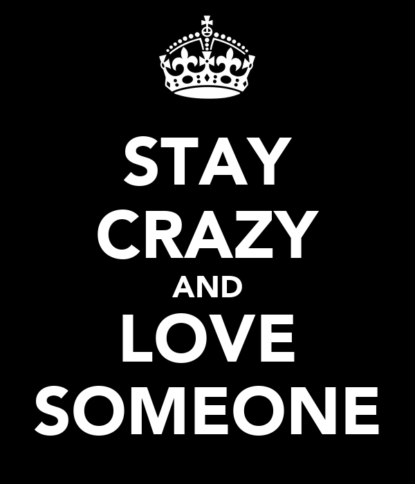 STAY CRAZY AND LOVE SOMEONE