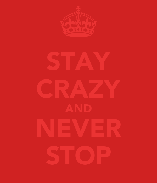 STAY CRAZY AND NEVER STOP