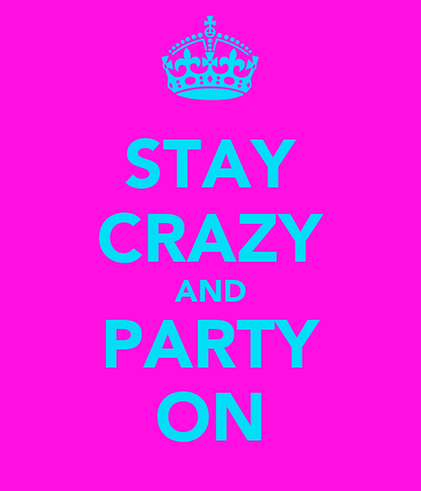 STAY CRAZY AND PARTY ON