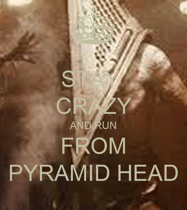 STAY  CRAZY AND RUN FROM PYRAMID HEAD