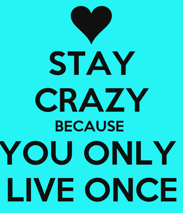 STAY CRAZY BECAUSE  YOU ONLY  LIVE ONCE