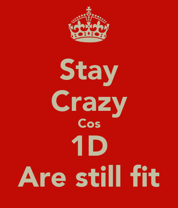 Stay Crazy Cos 1D Are still fit