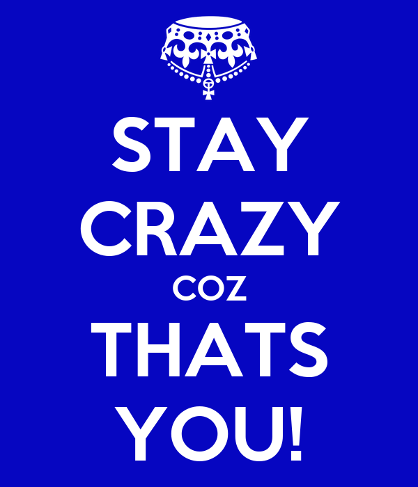 STAY CRAZY COZ THATS YOU!