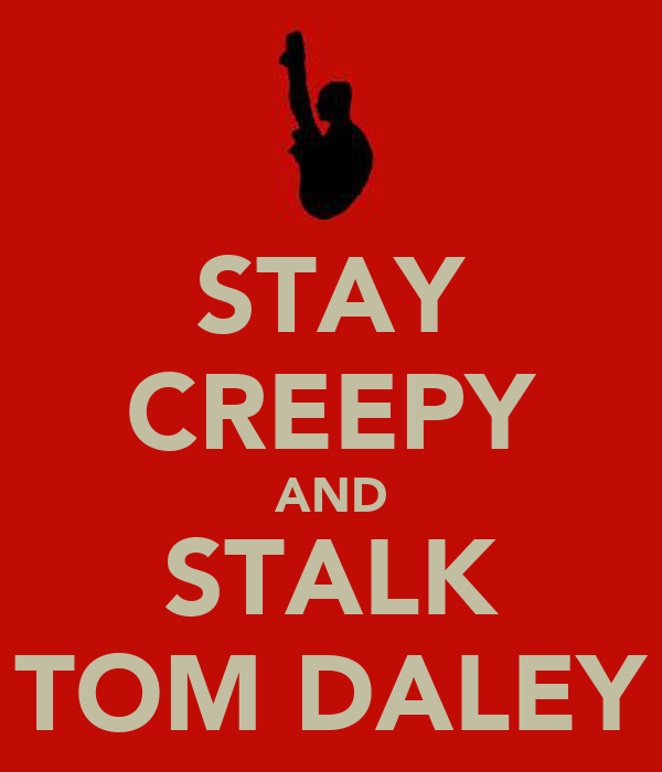 STAY CREEPY AND STALK TOM DALEY