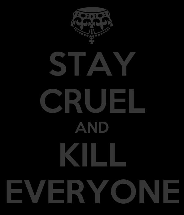 STAY CRUEL AND KILL EVERYONE