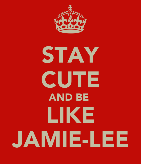 STAY CUTE AND BE  LIKE JAMIE-LEE