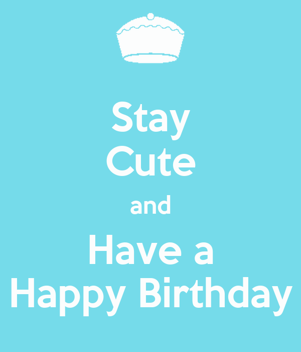 Stay Cute and Have a Happy Birthday