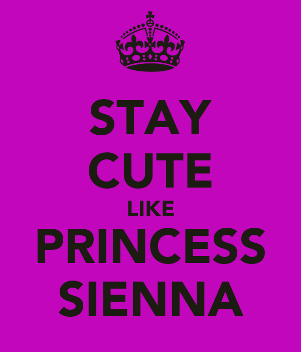STAY CUTE LIKE PRINCESS SIENNA