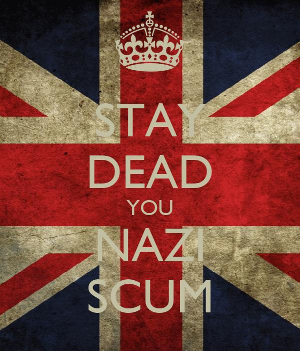 STAY DEAD YOU NAZI SCUM