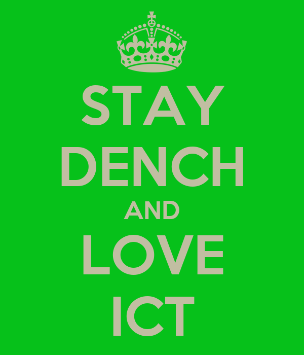 STAY DENCH AND LOVE ICT