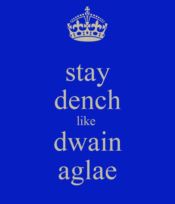 stay dench like  dwain aglae