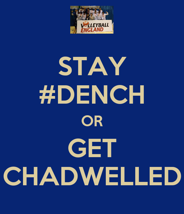 STAY #DENCH OR GET CHADWELLED