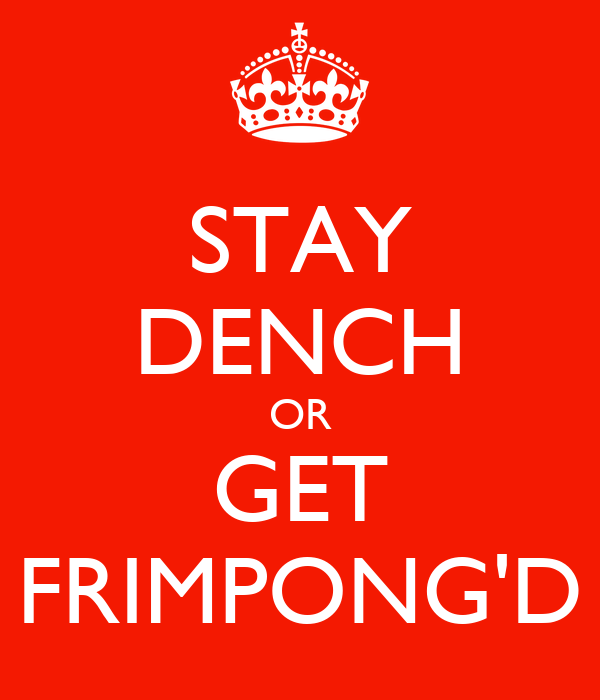 STAY DENCH OR GET FRIMPONG'D
