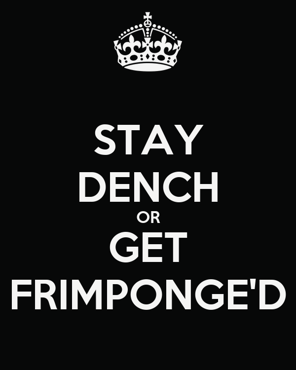 STAY DENCH OR GET FRIMPONGE'D