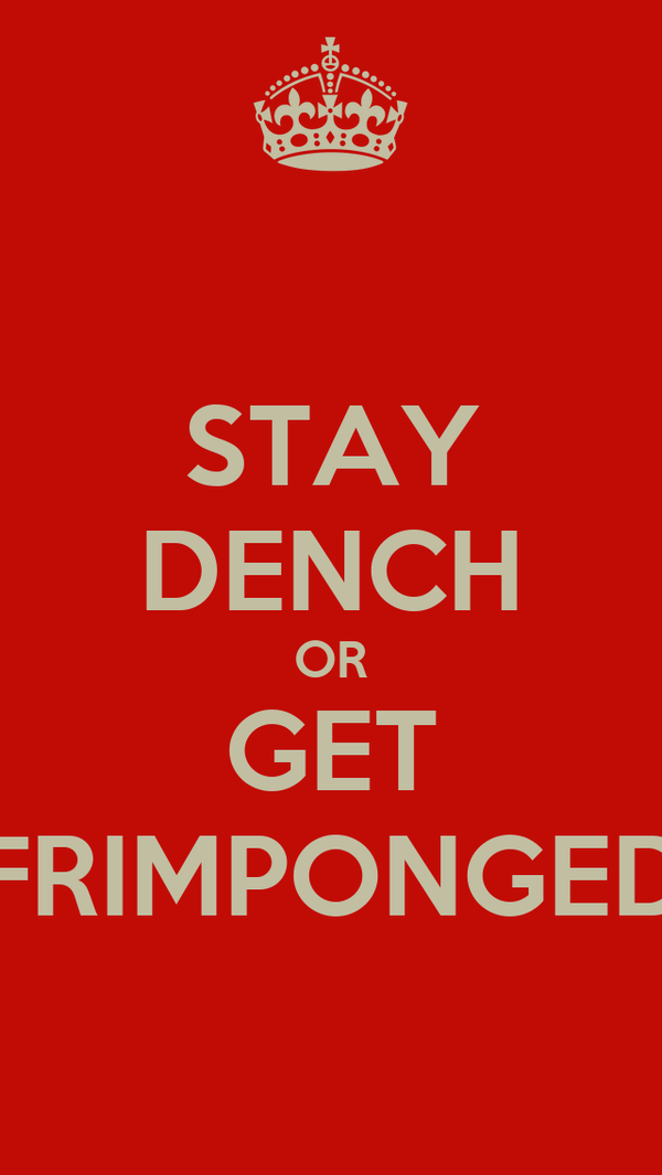 STAY DENCH OR GET FRIMPONGED