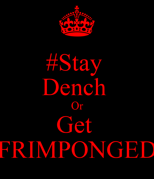 #Stay  Dench  Or Get  FRIMPONGED