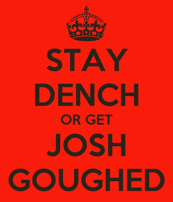 STAY DENCH OR GET JOSH GOUGHED