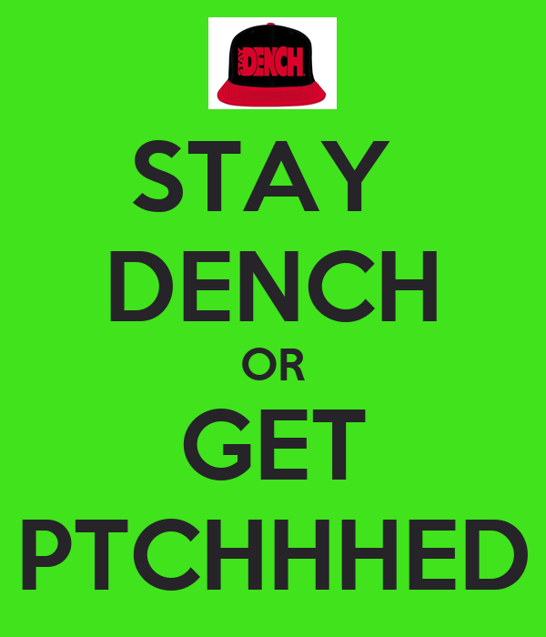 STAY  DENCH OR GET PTCHHHED