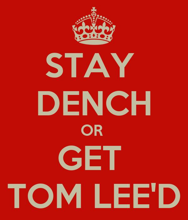 STAY  DENCH OR  GET  TOM LEE'D