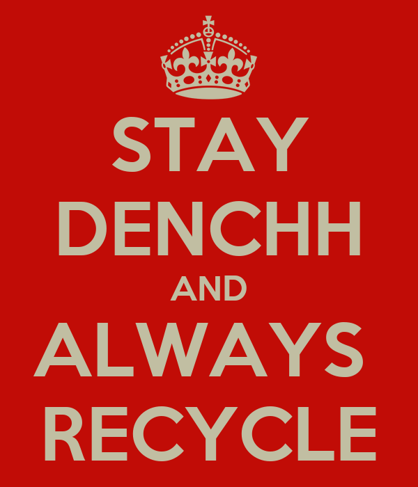 STAY DENCHH AND ALWAYS  RECYCLE