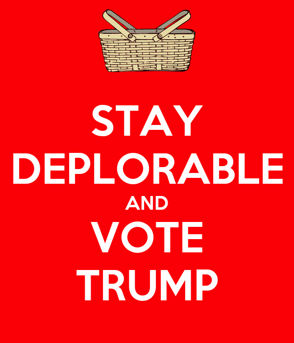 STAY DEPLORABLE AND VOTE TRUMP