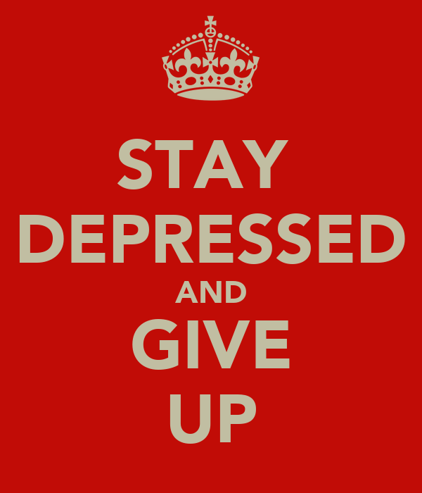 STAY  DEPRESSED AND GIVE UP