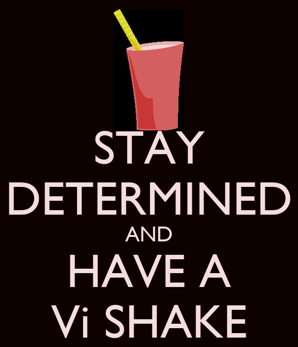 STAY DETERMINED AND HAVE A Vi SHAKE