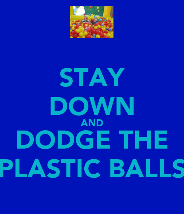STAY DOWN AND DODGE THE PLASTIC BALLS