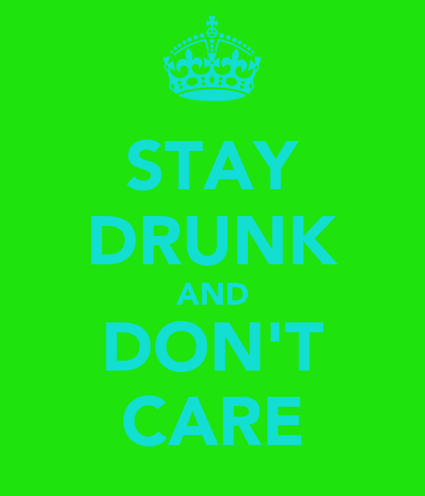 STAY DRUNK AND DON'T CARE