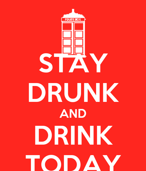 STAY DRUNK AND DRINK TODAY