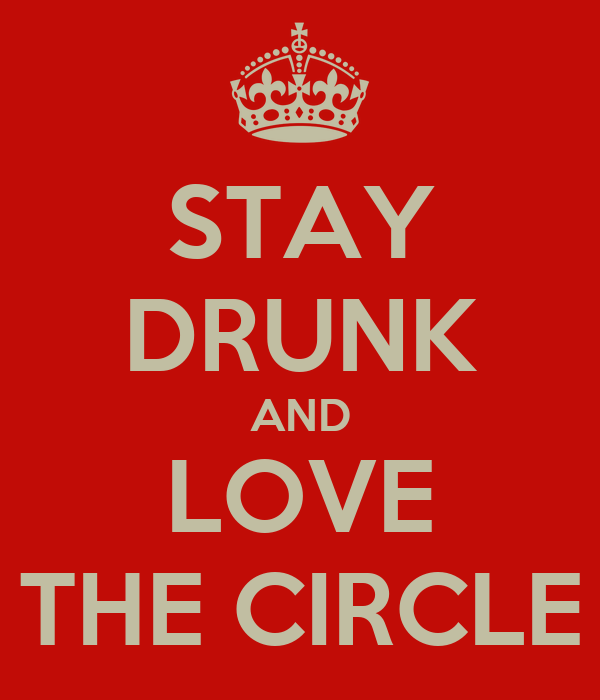 STAY DRUNK AND LOVE THE CIRCLE