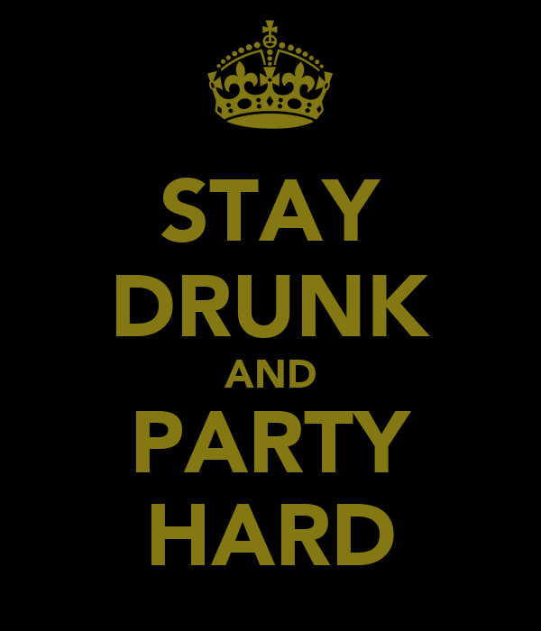 STAY DRUNK AND PARTY HARD