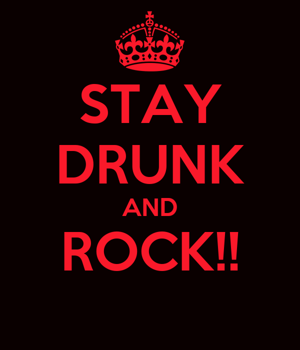 STAY DRUNK AND ROCK!!