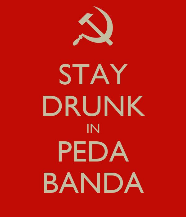 STAY DRUNK IN PEDA BANDA