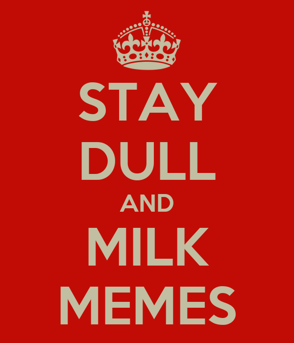 STAY DULL AND MILK MEMES
