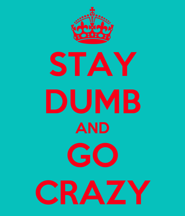 STAY DUMB AND GO CRAZY